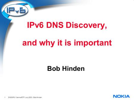 1 DNSOPS / Vienna IETF / July 2003 / Bob Hinden IPv6 DNS Discovery, and why it is important Bob Hinden.