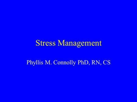 Stress Management Phyllis M. Connolly PhD, RN, CS.