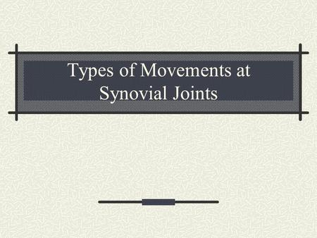 Types of Movements at Synovial Joints. Groups of Movements Gliding Angular Rotation Special Movements.