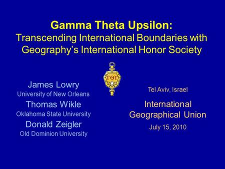 Gamma Theta Upsilon: Transcending International Boundaries with Geography's International Honor Society James Lowry University of New Orleans Thomas Wikle.