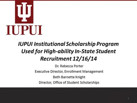 IUPUI Institutional Scholarship Program Used for High-ability In-State Student Recruitment 12/16/14 Dr. Rebecca Porter Executive Director, Enrollment Management.
