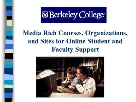 Media Rich Courses, Organizations, and Sites for Online Student and Faculty Support.
