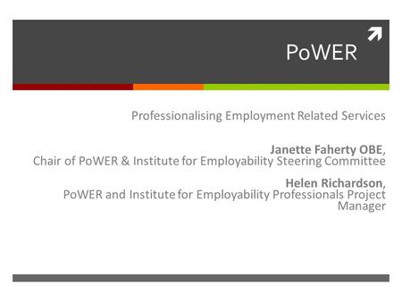  PoWER Professionalising Employment Related Services Janette Faherty OBE, Chair of PoWER & Institute for Employability Steering Committee Helen Richardson,