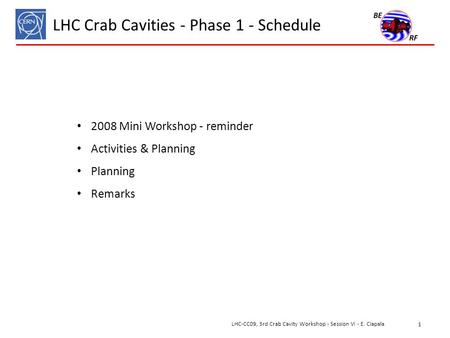 LHC Crab Cavities - Phase 1 - Schedule 2008 Mini Workshop - reminder Activities & Planning Planning Remarks 1 LHC-CC09, 3rd Crab Cavity Workshop - Session.