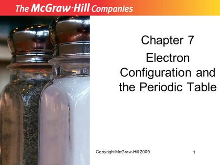 Chapter 7 Electron Configuration and the Periodic Table 1 Copyright McGraw-Hill 2009.