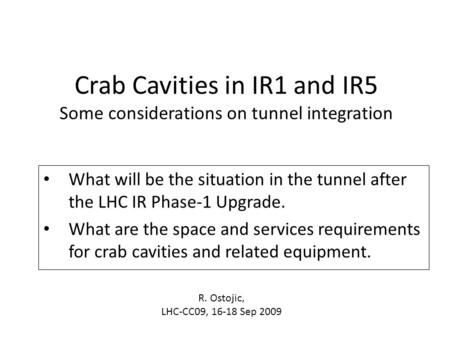 Crab Cavities in IR1 and IR5 Some considerations on tunnel integration What will be the situation in the tunnel after the LHC IR Phase-1 Upgrade. What.