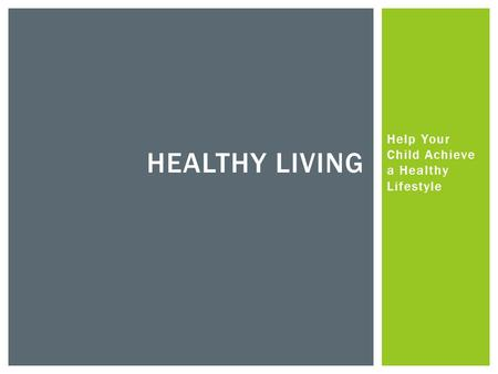 Help Your Child Achieve a Healthy Lifestyle HEALTHY LIVING.