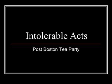 Intolerable Acts Post Boston Tea Party. Intolerable Acts Lord North – new British Prime Minister; angry over the BTP. Parliament passed the Coercive Acts,