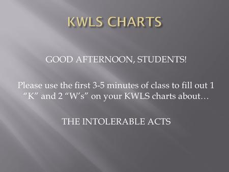 "GOOD AFTERNOON, STUDENTS! Please use the first 3-5 minutes of class to fill out 1 ""K"" and 2 ""W's"" on your KWLS charts about… THE INTOLERABLE ACTS."