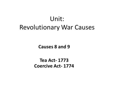 Unit: Revolutionary War Causes Causes 8 and 9 Tea Act- 1773 Coercive Act- 1774.