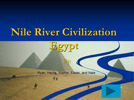 Nile River Civilization Egypt By: Ryan, Haylie, Sophie, Eileen, and Nate Add button to move to the next page.