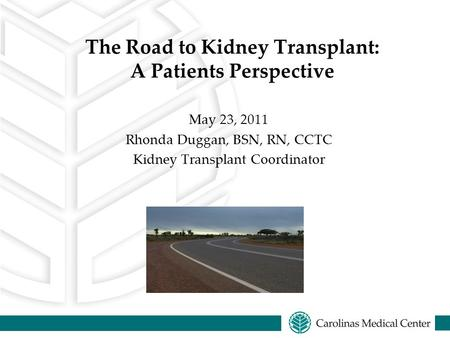 The Road to Kidney Transplant: A Patients Perspective May 23, 2011 Rhonda Duggan, BSN, RN, CCTC Kidney Transplant Coordinator.