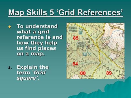 Map Skills 5 'Grid References'  To understand what a grid reference is and how they help us find places on a map. 1. Explain the term 'Grid square'.