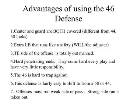Advantages of using the 46 Defense 1.Center and guard are BOTH covered (different from 44, 50 looks) 2.Extra LB that runs like a safety (WILL/the adjuster)