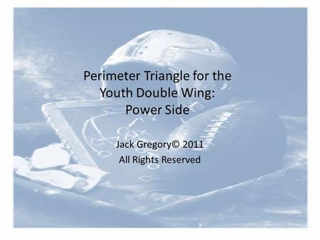 Perimeter Triangle for the Youth Double Wing: Power Side Jack Gregory© 2011 All Rights Reserved.