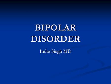 BIPOLAR DISORDER Indra Singh MD. Burden of the disease Bipolar Disorder (BD)is an episodic, potentially life-long, disabling disorder Bipolar Disorder.