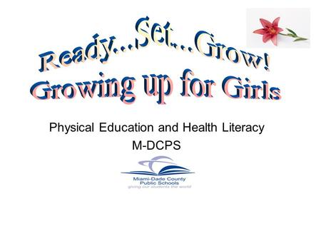 Physical Education and Health Literacy M-DCPS. It's a time of change Boys and Girls mature at different rates Girls usually begin puberty before boys.