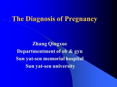 The Diagnosis of Pregnancy Zhang Qingxue Departmentment of ob & gyn Sun yat-sen memorial hospital Sun yat-sen university.