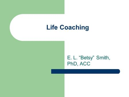 "Life Coaching E. L. ""Betsy"" Smith, PhD, ACC. Life Coaching What is coaching? Partnership Thought provoking Creative process Inspires maximum potential."