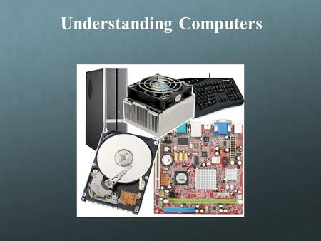 Understanding Computers Objectives   Explain how input devices are suited to certain kinds of data   Distinguish between RAM and ROM   Identify.