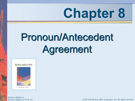 Chapter 8 Pronoun/Antecedent Agreement McGraw-Hill/Irwin Business English at Work, 3/e © 2007 The McGraw-Hill Companies, Inc. All rights reserved.