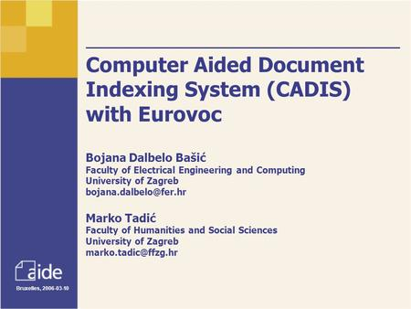 Bruxelles, 2006-03-10 Computer Aided Document Indexing System (CADIS) with Eurovoc Bojana Dalbelo Bašić Faculty of Electrical Engineering and Computing.