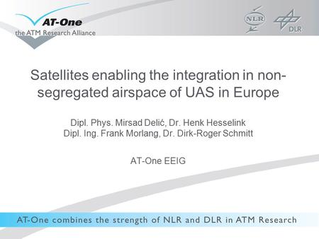 Satellites enabling the integration in non- segregated airspace of UAS in Europe Dipl. Phys. Mirsad Delić, Dr. Henk Hesselink Dipl. Ing. Frank Morlang,
