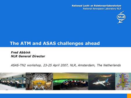 The ATM and ASAS challenges ahead Fred Abbink NLR General Director ASAS-TN2 workshop, 23-25 April 2007, NLR, Amsterdam, The Netherlands.