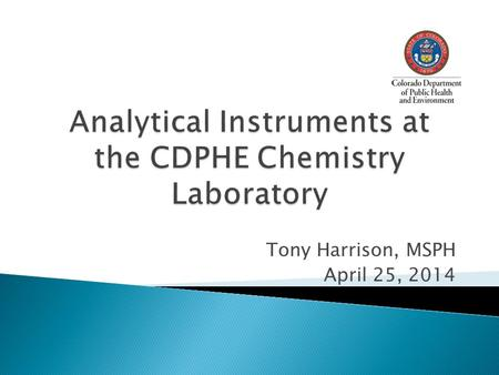 Tony Harrison, MSPH April 25, 2014.  3 Ion Chromatographs  2 Flow Injection Analyzers  2 ICP-MS  1 ICP-AES  1 Auto-Titrator  Misc. Ion Specific.