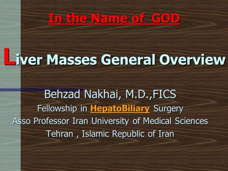 In the Name of GOD L iver Masses General Overview Behzad Nakhai, M.D.,FICS Fellowship in HepatoBiliary Surgery Asso Professor Iran University of Medical.