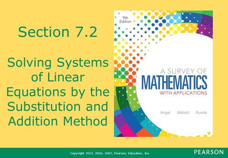 Copyright 2013, 2010, 2007, Pearson, Education, Inc. Section 7.2 Solving Systems of Linear Equations by the Substitution and Addition Method.