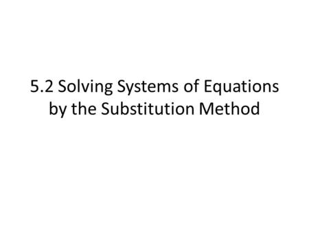 5.2 Solving Systems of Equations by the Substitution Method.