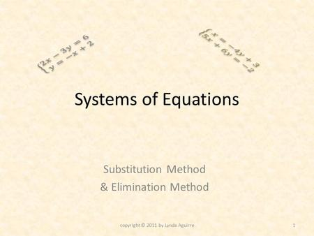 Systems of Equations Substitution Method & Elimination Method copyright © 2011 by Lynda Aguirre1.