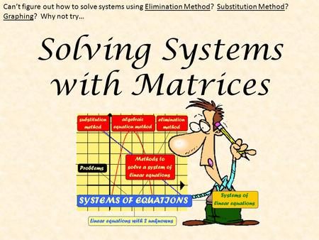 Solving Systems with Matrices Can't figure out how to solve systems using Elimination Method? Substitution Method? Graphing? Why not try…