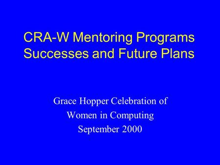 CRA-W Mentoring Programs Successes and Future Plans Grace Hopper Celebration of Women in Computing September 2000.
