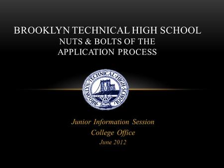 Junior Information Session College Office June 2012 BROOKLYN TECHNICAL HIGH SCHOOL NUTS & BOLTS OF THE APPLICATION PROCESS.