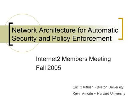 Network Architecture for Automatic Security and Policy Enforcement Internet2 Members Meeting Fall 2005 Eric Gauthier ~ Boston University Kevin Amorin ~