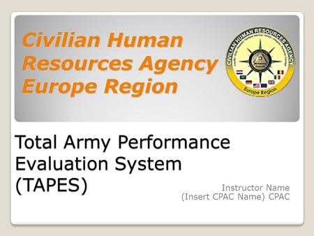 Total Army Performance Evaluation System (TAPES) Instructor Name (Insert CPAC Name) CPAC Civilian Human Resources Agency Europe Region.