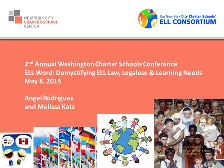 2 nd Annual Washington Charter Schools Conference ELL Word: Demystifying ELL Law, Legalese & Learning Needs May 8, 2015 Angel Rodriguez and Melissa Katz.