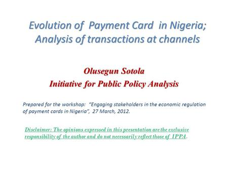 Evolution of Payment Card in Nigeria; Analysis of transactions at channels Olusegun Sotola Initiative for Public Policy Analysis Prepared for the workshop: