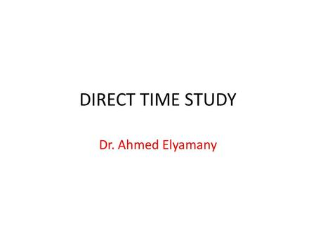 DIRECT TIME STUDY Dr. Ahmed Elyamany.