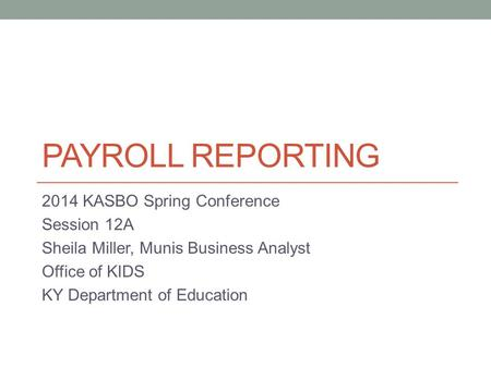 PAYROLL REPORTING 2014 KASBO Spring Conference Session 12A Sheila Miller, Munis Business Analyst Office of KIDS KY Department of Education.