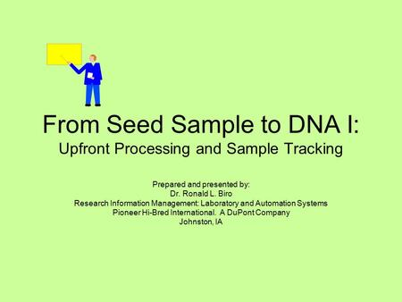 From Seed Sample to DNA I: Upfront Processing <strong>and</strong> Sample Tracking Prepared <strong>and</strong> presented by: Dr. Ronald L. Biro Research Information Management: Laboratory.