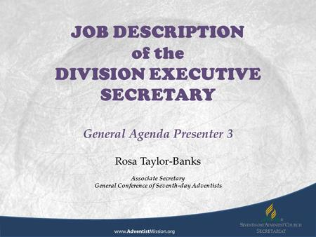 S ECRETARIAT JOB DESCRIPTION of the DIVISION EXECUTIVE SECRETARY General Agenda Presenter 3 Rosa Taylor-Banks Associate Secretary General Conference of.