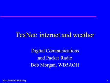 Texas Packet Radio Society1 TexNet: internet and weather Digital Communications and Packet Radio Bob Morgan, WB5AOH.