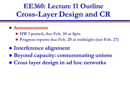 EE360: Lecture 11 Outline Cross-Layer Design and CR Announcements HW 1 posted, due Feb. 24 at 5pm Progress reports due Feb. 29 at midnight (not Feb. 27)