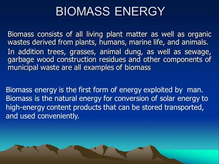 BIOMASS ENERGY Biomass consists of all living plant matter as well as organic wastes derived from plants, humans, marine life, and animals. In addition.