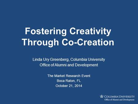 Fostering Creativity Through Co-Creation Linda Ury Greenberg, Columbia University Office of Alumni and Development The Market Research Event Boca Raton,