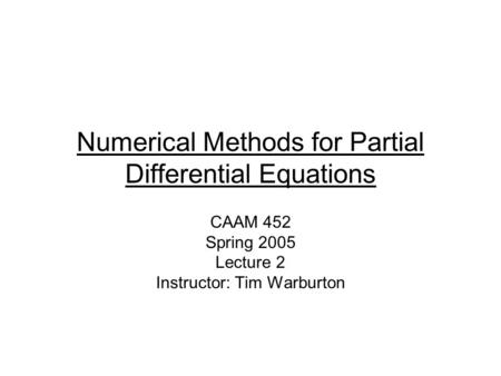 Numerical Methods for Partial Differential Equations CAAM 452 Spring 2005 Lecture 2 Instructor: Tim Warburton.