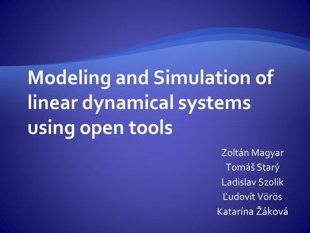 Modeling and Simulation of linear dynamical systems using open tools Zoltán Magyar Tomáš Starý Ladislav Szolik Ľudovít Vörös Katar ína Žáková.